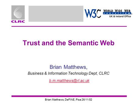 Brian Matthews, DeFINE, Pisa 26/11/02 Trust and the Semantic Web Brian Matthews, Business & Information Technology Dept, CLRC