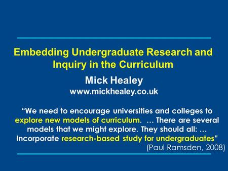 "Embedding Undergraduate Research and Inquiry in the Curriculum Mick Healey www.mickhealey.co.uk ""We need to encourage universities and colleges to explore."