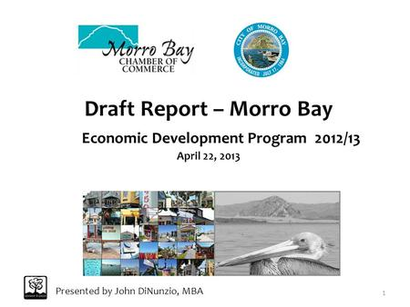 Draft Report – Morro Bay Economic Development Program 2012/13 April 22, 2013 Presented by John DiNunzio, MBA 1.