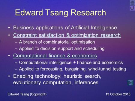 Edward Tsang Research Business applications of Artificial Intelligence Constraint satisfaction & optimization research –A branch of combinatorial optimisation.