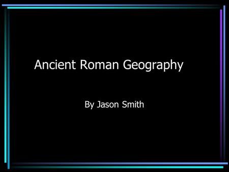 Ancient Roman Geography By Jason Smith. Tiber River It is the third Longest River in Italy. Rome is located along the banks. Romulus and Remus were said.