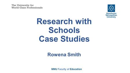 Research with Schools Case Studies Rowena Smith MMU Faculty of Education.