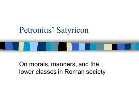 Petronius' Satyricon On morals, manners, and the lower classes in Roman society.