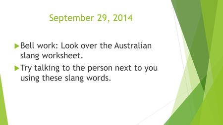 September 29, 2014  Bell work: Look over the Australian slang worksheet.  Try talking to the person next to you using these slang words.