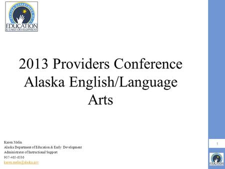 1 2013 Providers Conference Alaska English/Language Arts Karen Melin Alaska Department of Education & Early Development Administrator of Instructional.