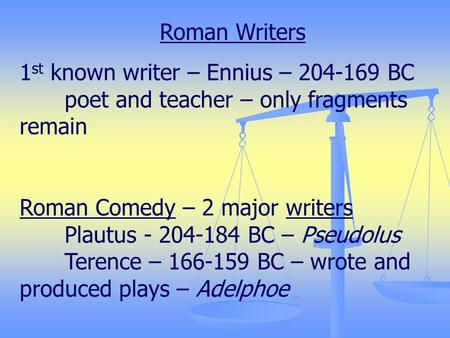 Roman Writers 1 st known writer – Ennius – 204-169 BC poet and teacher – only fragments remain Roman Comedy – 2 major writers Plautus - 204-184 BC – Pseudolus.