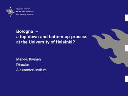 Bologna – a top-down and bottom-up process at the University of Helsinki? Markku Kivinen Director Aleksanteri-insitute.