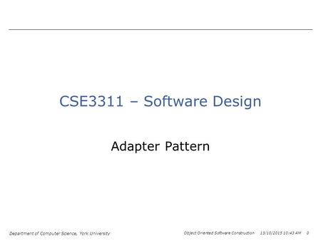 Department of Computer Science, York University Object Oriented Software Construction 13/10/2015 10:44 AM 0 CSE3311 – Software Design Adapter Pattern.