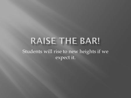 Students will rise to new heights if we expect it.