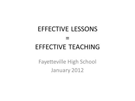 EFFECTIVE LESSONS = EFFECTIVE TEACHING Fayetteville High School January 2012.