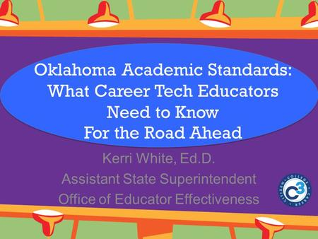 Oklahoma Academic Standards: What Career Tech Educators Need to Know For the Road Ahead Kerri White, Ed.D. Assistant State Superintendent Office of Educator.
