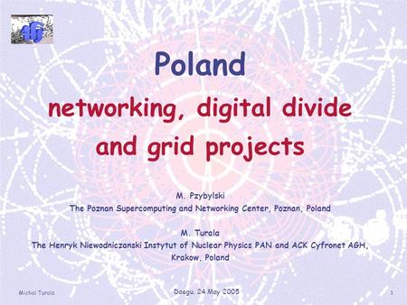 Michal Turala Daegu, 24 May 2005 1 Poland networking, digital divide and grid projects M. Pzybylski The Poznan Supercomputing and Networking Center, Poznan,