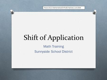 Shift of Application Math Training Sunnyside School District Focus 1 & 2; Mathematical Shifts & Practices; June 2014.