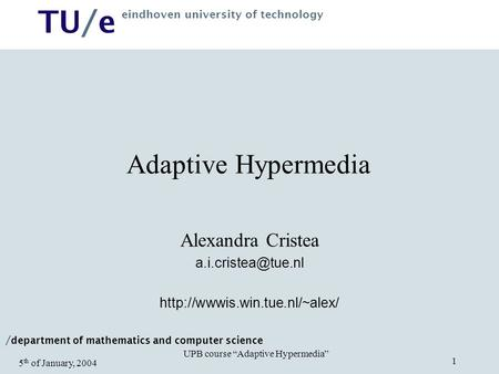 "/ department of mathematics and computer science TU/e eindhoven university of technology UPB course ""Adaptive Hypermedia"" 5 th of January, 2004 1 Adaptive."