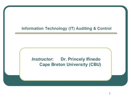 1 Information Technology (IT) Auditing & Control Instructor: Dr. Princely Ifinedo Cape Breton University (CBU)