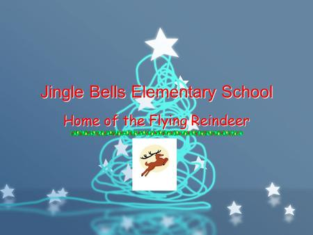 Jingle Bells Elementary School Home of the Flying Reindeer.