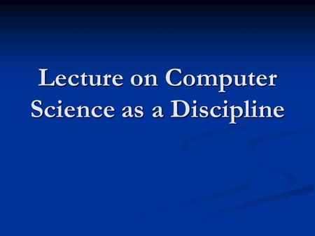 "Lecture on Computer Science as a Discipline. 2 Computer ""Science"" some people argue that computer science is not a science in the same sense that biology."