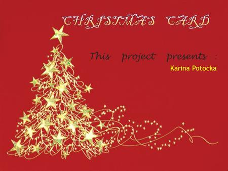 This project presents : Karina Potocka. Wishing you the special magic and wonder That only a Christmas can bring. Merry Christmas and Happy New Year!
