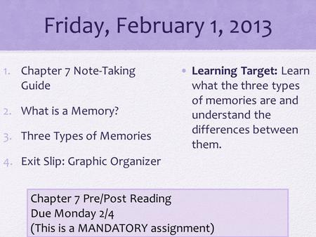 Friday, February 1, 2013 1.Chapter 7 Note-Taking Guide 2.What is a Memory? 3.Three Types of Memories 4.Exit Slip: Graphic Organizer Learning Target: Learn.
