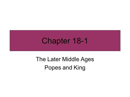 Chapter 18-1 The Later Middle Ages Popes and King.