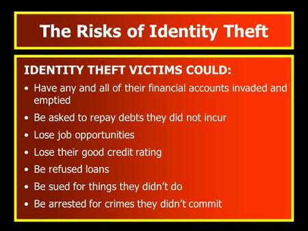The Risks of Identity Theft IDENTITY THEFT VICTIMS COULD: Have any and all of their financial accounts invaded and emptied Be asked to repay debts they.