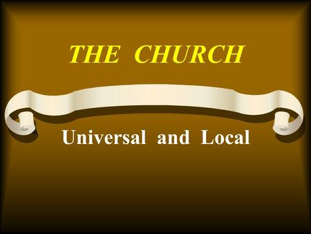 THE CHURCH Universal and Local. Many Misconceptions The one true church –It's work and organization Sign on local church building –Established –