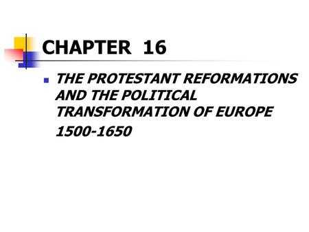 CHAPTER 16 THE PROTESTANT REFORMATIONS AND THE POLITICAL TRANSFORMATION OF EUROPE 1500-1650.