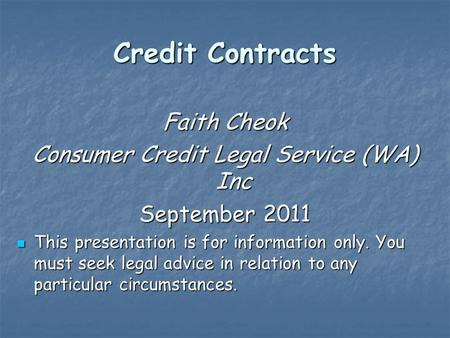 Credit Contracts Faith Cheok Consumer Credit Legal Service (WA) Inc September 2011 This presentation is for information only. You must seek legal advice.
