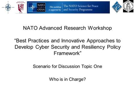 "NATO Advanced Research Workshop ""Best Practices and Innovative Approaches to Develop Cyber Security and Resiliency Policy Framework"" Scenario for Discussion."