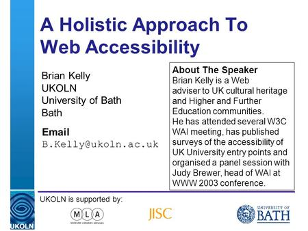 A centre of expertise in digital information managementwww.ukoln.ac.uk A Holistic Approach To Web Accessibility Brian Kelly UKOLN University of Bath Bath.