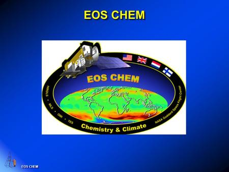 EOS CHEM. EOS CHEM Platform Orbit: Polar: 705 km, sun-synchronous, 98 o inclination, ascending 1:45 PM +/- 15 min. equator crossing time. Launch date.