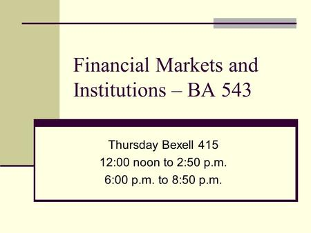 Financial Markets and Institutions – BA 543 Thursday Bexell 415 12:00 noon to 2:50 p.m. 6:00 p.m. to 8:50 p.m.