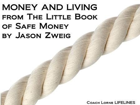 Coach Lorne LIFELINES MONEY AND LIVING from The Little Book of Safe Money by Jason Zweig.