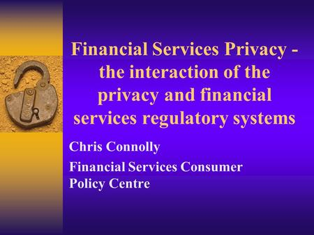Financial Services Privacy - the interaction of the privacy and financial services regulatory systems Chris Connolly Financial Services Consumer Policy.