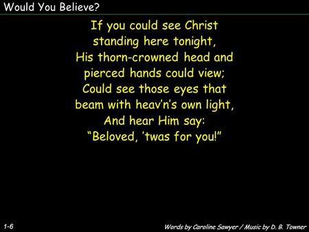 Would You Believe? 1-6 If you could see Christ standing here tonight, His thorn-crowned head and pierced hands could view; Could see those eyes that beam.