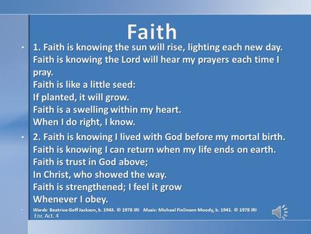 1. Faith is knowing the sun will rise, lighting each new day. Faith is knowing the Lord will hear my prayers each time I pray. Faith is like a little seed:
