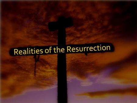 Realities of the Resurrection. Easter is about life & death…it forces us to reckon with what we really believe about life, death, & reality itself.