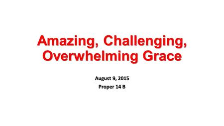 Amazing, Challenging, Overwhelming Grace August 9, 2015 Proper 14 B.