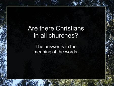 Are there Christians in all churches? The answer is in the meaning of the words.