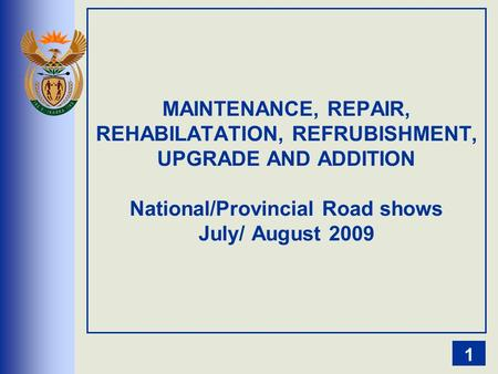 MAINTENANCE, REPAIR, REHABILATATION, REFRUBISHMENT, UPGRADE AND ADDITION National/Provincial Road shows July/ August 2009 1.