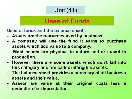Unit (41) Uses of funds and the balance sheet : -Assets are the resources used by business. -A company will use the fund it earns to purchase assets which.