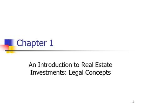 1 Chapter 1 An Introduction to Real Estate Investments: Legal Concepts.