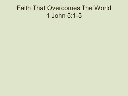 Faith That Overcomes The World 1 John 5:1-5. A Salvation Equation Our salvation depends upon love, faith and obedience. We are not saved by love only.