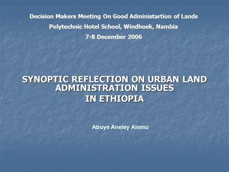 SYNOPTIC REFLECTION ON URBAN LAND ADMINISTRATION ISSUES IN ETHIOPIA Abuye Aneley Alemu Decision Makers Meeting On Good Administartion of Lands Polytechnic.
