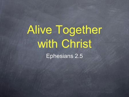 "Alive Together with Christ Ephesians 2.5. ""God... made us alive together with Christ"" We were dead. Christ was dead. We are made alive. Christ is alive."