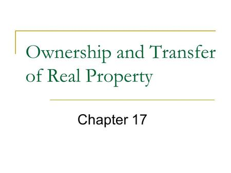 Ownership and Transfer of Real Property Chapter 17.