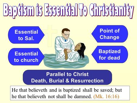 Essential to Sal. He that believeth and is baptized shall be saved; but he that believeth not shall be damned. (Mk. 16:16) Essential to church Parallel.