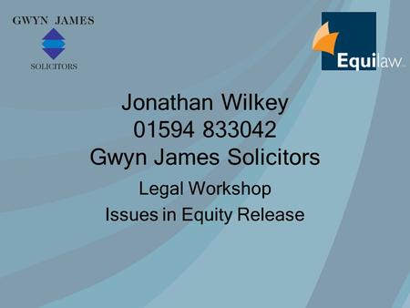 Jonathan Wilkey 01594 833042 Gwyn James Solicitors Legal Workshop Issues in Equity Release.