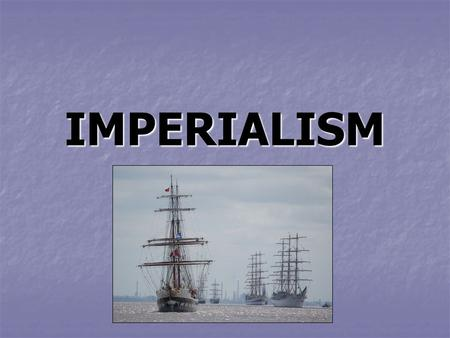 IMPERIALISM. What is Imperialism? Imperialism – the domination of one country's political, economic, or cultural way of life by another country or region.