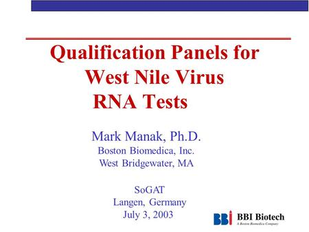 Qualification Panels for West Nile Virus RNA Tests Mark Manak, Ph.D. Boston Biomedica, Inc. West Bridgewater, MA SoGAT Langen, Germany July 3, 2003.